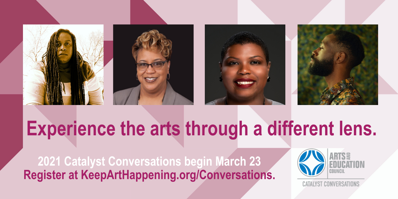 Experience the arts through a different lens.2021 Catalyst Conversations begin March 23 Register at KeepArtHappening.org/Conversations.