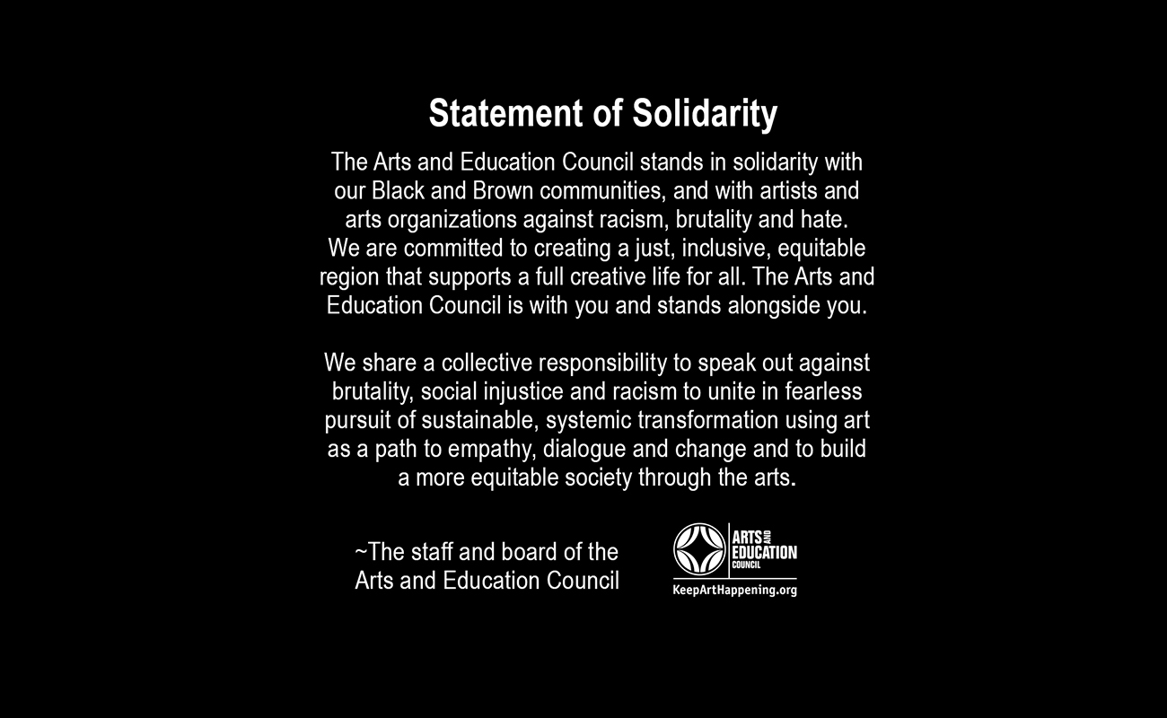 The Arts and Education Council stands in solidarity with our Black and Brown communities, and with artists and arts organizations against racism, brutality and hate.